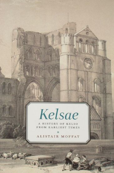 Kelsae, A History of Kelso from Earliest Times, by Alistair Moffat
